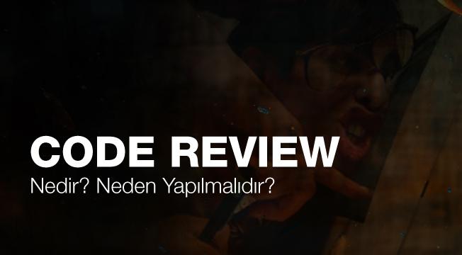 Code Review Nedir? Neden Yapılmalıdır?