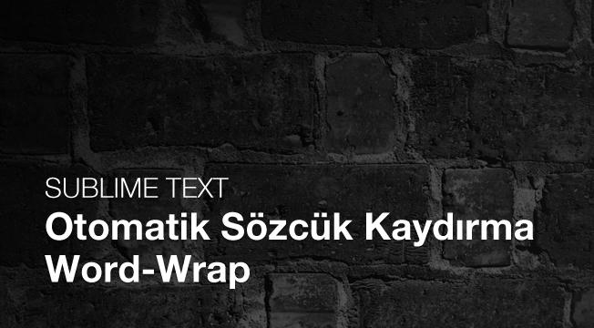 İpucu: Sublime Text Otomatik Sözcük Kaydırma (Word-Wrap) 'yı Aktifleştirmek